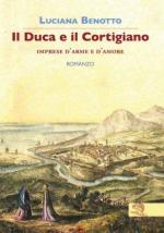 58960 - Benotto, L. - Duca e il cortigiano. Imprese d'arme e d'amore. Romanzo (Il)