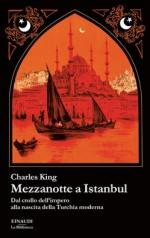 59516 - King, C. - Mezzanotte a Istanbul. Dal crollo dell'impero alla nascita della Turchia moderna