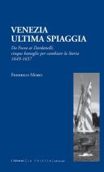 59702 - Moro, F. - Venezia ultima spiaggia. Da Focea ai Dardanelli cinque battaglie per cambiare la storia 1649-1657
