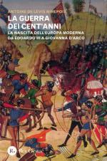 59907 - De Levis Mirepoix, A. - Guerra dei Cent'Anni. La nascita dell'Europa moderna da Edoardo III a Giovanna D'Arco (La)