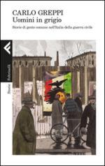 60475 - Greppi , C. - Uomini in grigio. Storie di gente comune nell'Italia della guerra civile