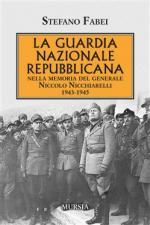 60810 - Fabei, S. - Guardia Nazionale Repubblicana. Nella memoria del Generale Niccolo Nicchiarelli 1943-1945 (La)