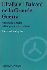 61446 - Vagnini, A. - Italia e i Balcani nella grande guerra. Ambizioni e realta' dell'imperialismo italiano (L')
