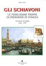 61575 - Sorini, F. - Schiavoni. Le fedelissime truppe oltermarine di Venezia. Tre secoli di Storia 1500-1797 (Gli)