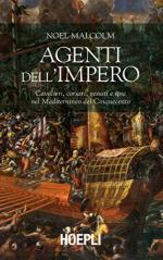 62059 - Malcolm, N. - Agenti dell'Impero. Cavalieri, corsari, gesuiti e spie nel Mediterraneo del Cinquecento