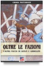 62288 - Mattarozzi, C. - Oltre le fazioni. L'altra faccia di Guelfi e Ghibellini