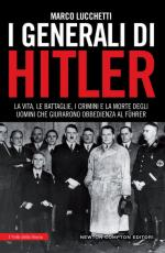 62317 - Lucchetti, M. - Generali di Hitler. La vita, le battaglie, i crimini e la morte degli uomini che giurarono obbedienza al Fuehrer (I)