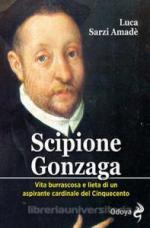 62517 - Sarzi Amade', L. - Scipione Gonzaga. Vita burrascosa e lieta di un aspirante cardinale del Cinquecento