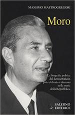 62797 - Mastrogregori, M. - Moro. La biografia politica del democristiano piu' celebrato e discusso nella storia della Repubblica
