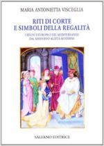 62814 - Visceglia, M.A. - Riti di corte e simboli della regalita'. I regni d'Europa e del Mediterraneo dal Medioevo all'eta' moderna