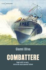 62834 - Oliva, G. - Combattere. Dagli Arditi ai Maro', storia dei corpi speciali italiani