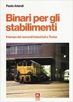 63028 - Arlandi, P. - Binari per gli stabilimenti. Il tempo dei raccordi industriali a Torino