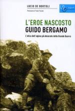 63264 - De Bortoli, L. - Guido Bergamo. L'eroe nascosto. L'etica dell'Alpino piu' decorato della Grande Guerra