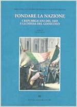 63509 - Rossi, L. - Fondare la nazione. I repubblicani del 1849 e la difesa del Gianicolo