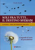 63546 - Rosselli, C. - Soli fra tutti... il destino sfidiam. Compendio di storia del paracadutismo