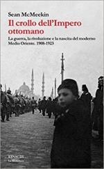 63565 - McMeekin, S. - Crollo dell'impero Ottomano. La guerra, la rivoluzione e la nascita del moderno Medio Oriente 1908-1923 (Il)