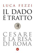 63603 - Fezzi, L. - Dado e' tratto. Cesare e la resa di Roma (Il)