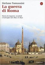 63764 - Tomassini, S. - Guerra di Roma. Storia di inganni, scandali e battaglie dal 1862 al 1870?(La)