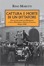 63774 - Moretti, R. - Cattura e morte di un dittatore. Gli ultimi giorni di Mussolini e della RSI. Aprile 1945