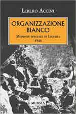 63775 - Accini, L. - Organizazione Bianco. Missione speciale in Liguria 1944