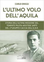63843 - Rosa, D. - Ultimo volo dell'aquila. Storia dell'ultima missione del tenente pilota Aristide Sarti del 2o Gruppo Caccia dell'ANR (L')