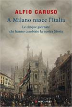 63893 - Caruso, A. - A Milano nasce l'Italia. Le cinque giornate che hanno cambiato la nostra storia