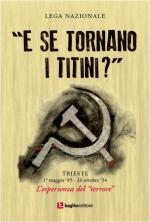 63953 - Lega Nazionale,  - E se tornano i titini? Trieste 1 maggio '45-26 ottobre '54. L'esperienza del terrore