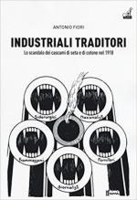 64251 - Fiori, A. - Industriali traditori. Lo scandalo dei cascami di seta e di cotone nel 1918 (Gli)