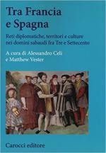 64321 - Celi-Vester, A.-M. cur - Tra Francia e Spagna. Reti diplomatiche, territori e culture nei domini sabaudi fra Tre e Settecento
