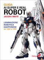 64682 - Miste', J. - Guida ai super e real robot. L'animazione robotica giapponese dal 1980-1999