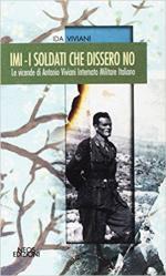 64907 - Viviani, I. - IMI. I soldati che dissero no. Le vicende di Antonio Viviani internato militare italiano
