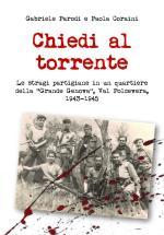 65166 - Parodi-Coraini, G.-P. - Chiedi al torrente. Le stragi partigiane in un quartiere della 'Grande Genova' Val Polcevera 1943-45