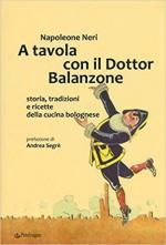 65216 - Neri, N. - A tavola con il Dottor Balanzone. Storia, tradizioni e ricette della cucina bolognese