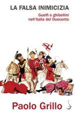 65418 - Grillo, P. - Falsa inimicizia. Guelfi e Ghibellini nell'Italia del Duecento (La)
