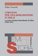 65556 - Verardo, F. - Processi per collaborazionismo in Friuli. La Corte d'Assise straordinaria in Udine 1945-1947 (I)