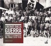 66206 - Folisi, E. - Liberati dalla guerra. La pace e la rinascita del Friuli 1918-1919