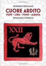 66755 - Roseano, R. - Cuore Ardito. Piave, Libia, Fiume, Albania. Romanzo Storico