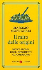 66832 - Montanari, M. - Mito delle origini. Breve storia degli spaghetti al pomodoro (Il)