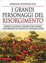 67306 - Sconocchia, A. - Grandi personaggi del Risorgimento. Storie degli uomini e donne che hanno contribuito al sogno di un'Italia unita (I)