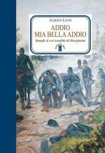 67627 - Leoni, A. - Addio mia bella addio. Battaglie ed eroi (sconfitti) del Risorgimento