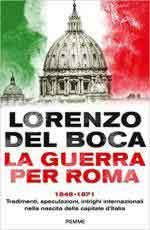 68094 - Del Boca, L. - Guerra per Roma 1848-1871. Tradimenti, speculazioni, intrighi internazionali nella nascita della capitale d'Italia