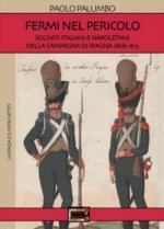 69490 - Palumbo, P. - Fermi nel pericolo. Soldati italiani e napoletani nella campagna di Spagna 1808-1813