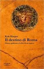 69623 - Harper, K. - Destino di Roma. Clima, epidemie e la fine di un impero (Il)